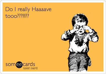 Do I really Haaaave tooo???!!!??