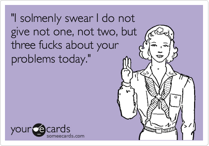 """""""I solmenly swear I do not give not one, not two, but three fucks about your problems today."""""""
