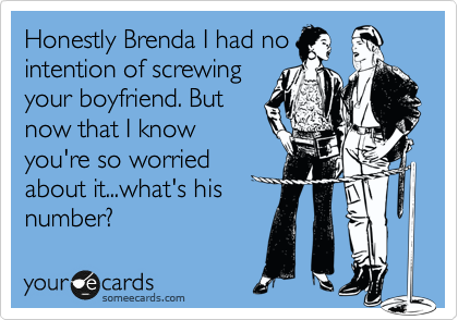 Honestly Brenda I had no intention of screwing your boyfriend. But now that I know you're so worried about it...what's his number?