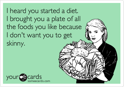 I heard you started a diet. 
