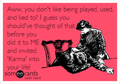 Aww, you don't like being played, used, and lied to? I guess you should've thought of that before you did it to ME and invited 'Karma' into your life!