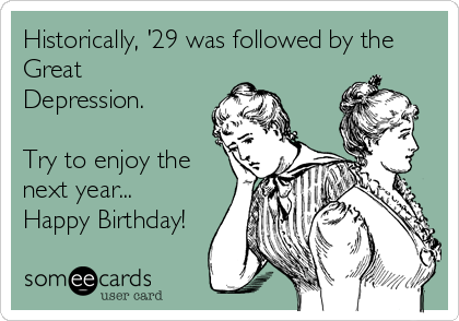 Historically, '29 was followed by the Great Depression.  Try to enjoy the next year... Happy Birthday!
