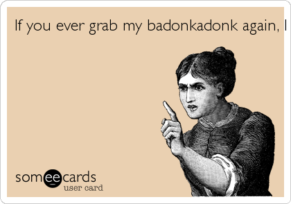 If you ever grab my badonkadonk again%2C I will cut you.