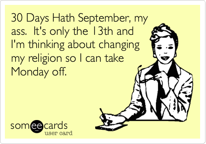 30 Days Hath September%2C my ass.  It's only the 13th and I'm thinking about changing my religion so I can take Monday off.