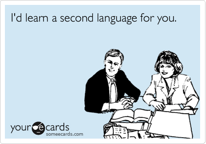 I'd learn a second language for you.