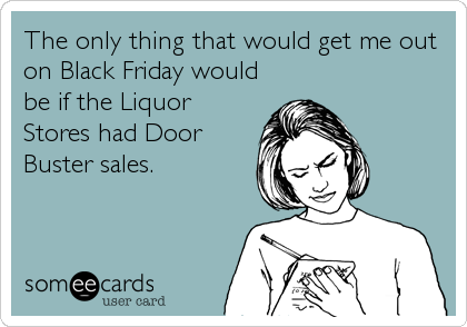 The only thing that would get me out on Black Friday would be if the Liquor Stores had Door Buster sales.
