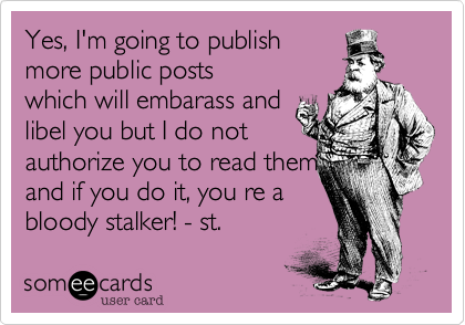 Yes, I'm going to publishmore public postswhich will embarass andlibel you but I do notauthorize you to read themand if you do it, you re abloody stalker!