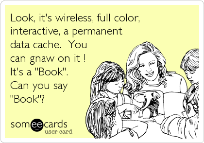 """Look, it's wireless, full color, interactive, a permanent data cache.  You can gnaw on it !   It's a """"Book"""".  Can you say """"Book""""?"""