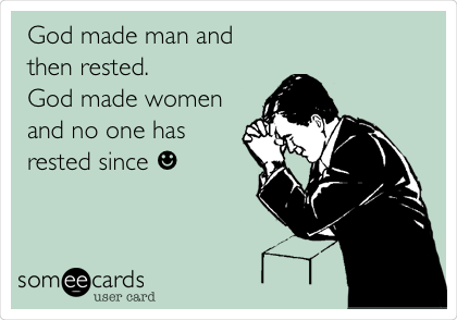 God made man and then rested.  God made women and no one has rested since ☻