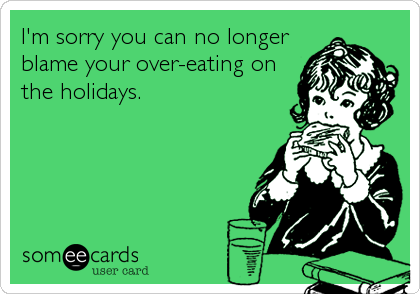 I'm sorry you can no longer blame your over-eating on the holidays.