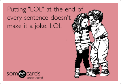 "Putting ""LOL"" at the end of every sentence doesn't make it a joke. LOL"