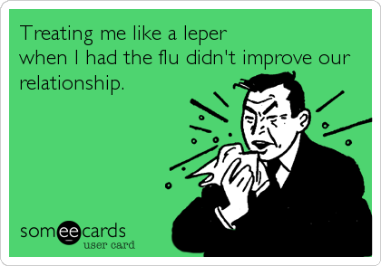 Treating me like a leper                  when I had the flu didn't improve our relationship.