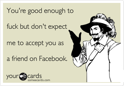 You're good enough to       fuck but don't expect   me to accept you as    a friend on Facebook.