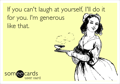 If you can't laugh at yourself, I'll do it for you. I'm generous like that.
