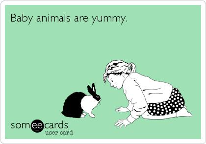 Baby animals are yummy.