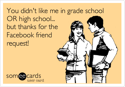 You didn't like me in primary school OR in high school... but thanks for the Facebook friend request!