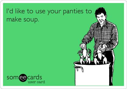I'd like to use your panties to make soup.