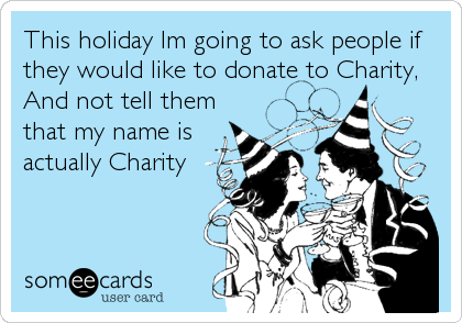 This holiday Im going to ask people if they would like to donate to Charity, And not tell them that my name is actually Charity