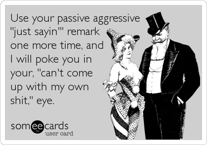 "Use your passive aggressive ""just sayin'"" remark one more time, and I will poke you in your, ""can't come up with my own shit,"" eye."