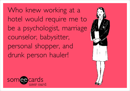 Who knew working at a hotel would require me to be a psychologist, marriage counselor, babysitter, personal shopper, and drunk person hauler!