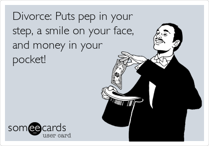 Divorce: Puts pep in your step, a smile on your face, and money in your pocket!