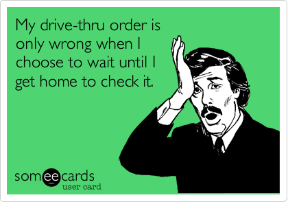 My drive-thru order is