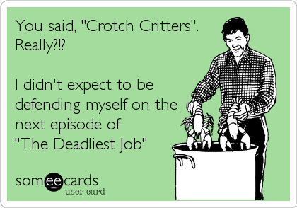 "You said, ""Crotch Critters"". Really?!?  I didn't expect to be defending myself on the next episode of  ""The Deadliest Job"""