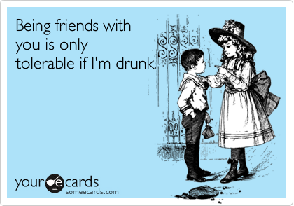 Being friends with you is only tolerable if I'm drunk.