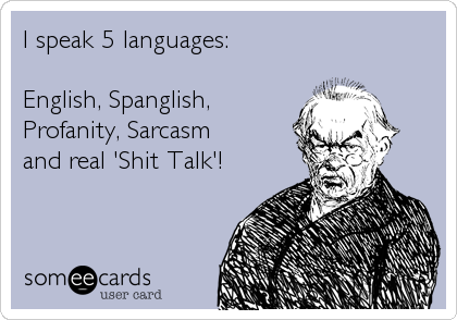 I speak 5 languages:   English, Spanglish, Profanity, Sarcasm  and real 'Shit Talk'!