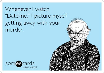 """Whenever I watch """"Dateline,"""" I picture myself getting away with your murder."""