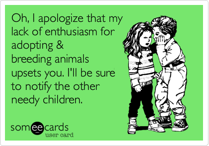 Oh, I apologize that my lack of enthusiasm for adopting & breeding animals upsets you. I'll be sure notify the other needy children.