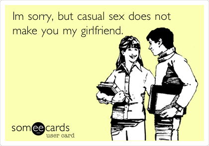 Im sorry, but casual sex does not make you my girlfriend.