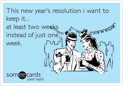 This new year's resolution i want to keep it... at least two weeks instead of just one week.
