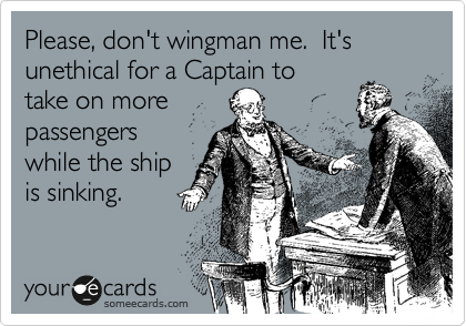 Please, don't wingman me.  It's unethical for a Captain to take on more on passengers while a ship is sinking.