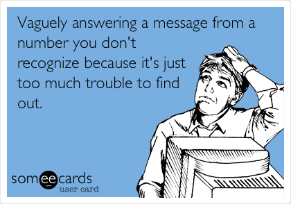 Vaguely answering a message from a number you don't recognize because it's just too much trouble to find out.
