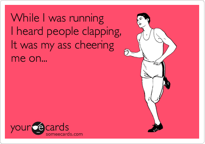 While I was running I  I heard people clapping for me, It was my ass cheering me on...