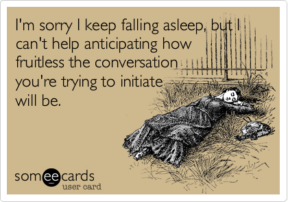 I'm sorry I keep falling asleep, but I can't help anticipating how fruitless the conversation you're trying to initiate will be.
