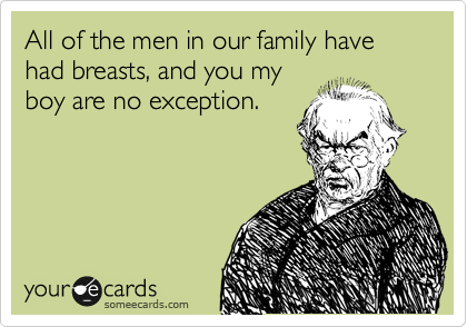 All of the men in our family have had breasts, and you my boy are no exception.