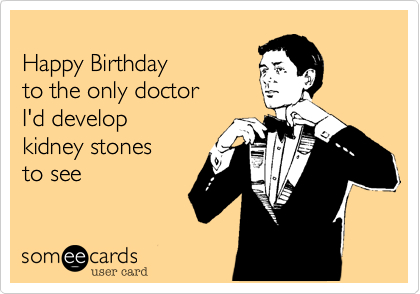 Happy Birthday To The Only Doctor Id Develop Kidney Stones To See – Happy Birthday Card for Doctor