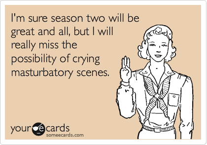I'm sure season two will be great and all, but I will really miss the  possibility of crying masturabatory scenes.
