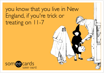 you know that you live in New England%2C if you're trick or treating on 11-7