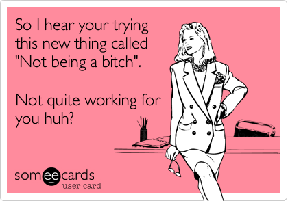 """So I hear your trying this new thing called """"Not being a bitch"""".      Not quite working for you huh%3F"""