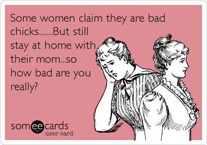Some women claim they are bad chicks.......But still stay at home with their mom...so how bad are you really?