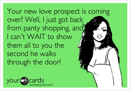 Your new love prospect is coming over? Well, I just got back from panty shopping, and I can't WAIT to show them all to you the second he walks through the door!