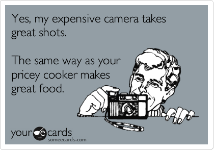 Yes, my expensive camera takes great shots. 