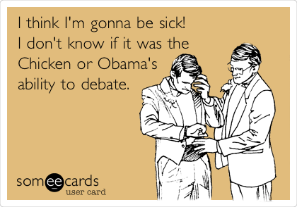 I think I'm gonna be sick! I don't know if it was the Chicken or Obama's ability to debate.