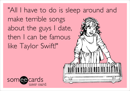 """All I have to do is sleep around and make terrible songs about the guys I date, then I can be famous like Taylor Swift!"""