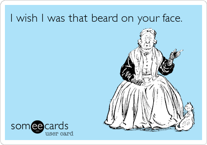 I wish I was that beard on your face.