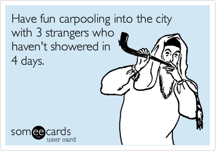 Have fun carpooling into the city with 3 strangers whohaven't showered in4 days tomorrow!