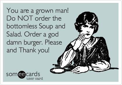 You are a grown man!Do NOT order thebottomless Soup andSalad. Order a goddamn burger. Pleaseand Thank you!